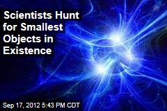 Scientists Hunt for Smallest Objects in Existence