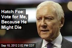 Hatch Foe: Vote for Me, Because He Might Die