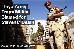 Libya Army Traps Militia Blamed for Stevens&amp;#39; Death