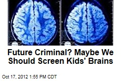 Future Criminal? Maybe We Should Screen Kids' Brains
