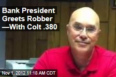 Bank President Greets Robber &amp;mdash;With Colt .380