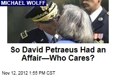 So David Petraeus Had an Affair—Who Cares?