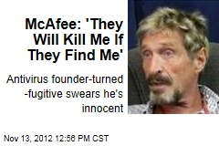 McAfee: &amp;#39;They Will Kill Me If They Find Me&amp;#39;