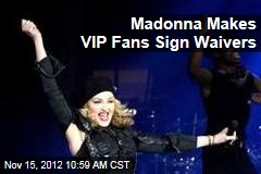 Madonna Makes VIP Fans Sign Waivers