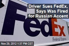 Driver Sues FedEx, Says Was Fired for Russian Accent