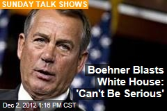 Boehner Blasts White House: &amp;#39;Can&amp;#39;t Be Serious&amp;#39;