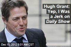 Hugh Grant: Yep, I Was a Jerk on Daily Show