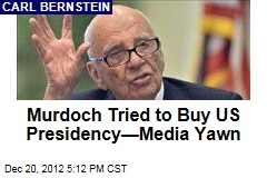 Murdoch Tried to Buy US Presidency&amp;mdash;Media Yawn