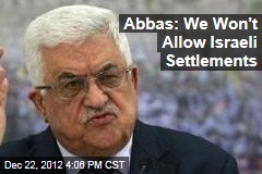 Abbas: We Won't Allow Israeli Settlements