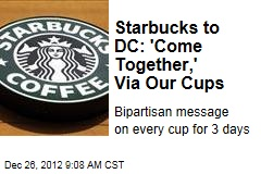 Starbucks to DC: &amp;#39;Come Together,&amp;#39; Via Our Cups