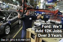 Ford: We'll Add 12K Jobs Over 3 Years