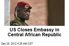 US Closes Embassy Amid Central African Republic Violence