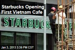 Starbucks Opening First Vietnam Cafe