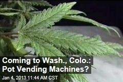 Coming to Wash., Colo.: Pot Vending Machines?
