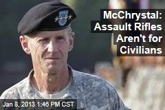 McChrystal: Assault Rifles Aren&amp;#39;t for Civilians