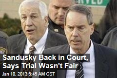 Sandusky Back in Court, Says Trial Wasn&amp;#39;t Fair