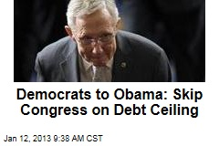 Democrats to Obama: Skip Congress on Debt Ceiling