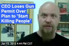 CEO Loses Gun Permit Over Plan to &amp;#39;Start Killing People&amp;#39;