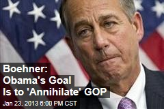 Boehner: Obama&amp;#39;s Goal Is to &amp;#39;Annihilate&amp;#39; GOP