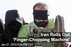 Iran Rolls Out &amp;#39;Finger-Chopping Machine&amp;#39;