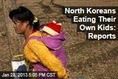 North Koreans Eating Their Own Kids: Reports
