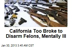 Calif. Too Broke to Disarm Felons, Mentally Ill