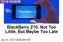 BlackBerry Z10: Not Too Little, But Maybe Too Late