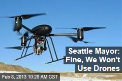 Seattle Mayor: Fine, We Won&amp;#39;t Use Drones