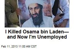 I Killed Osama bin Laden— and Now I'm Unemployed