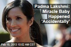 Padma Lakshmi: Miracle Baby Happened &amp;#39;Accidentally&amp;#39;