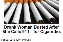 Drunk Woman Busted After She Calls 911&amp;mdash;for Cigarettes