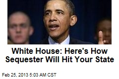 White House: Here&amp;#39;s How Sequester Will Hit Your State
