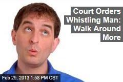 Court Orders Whistling Man: Walk Around More
