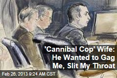 &amp;#39;Cannibal Cop&amp;#39; Wife: He Wanted to Gag Me, Slit My Throat