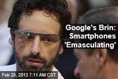 Google&amp;#39;s Brin: Smartphones &amp;#39;Emasculating&amp;#39;