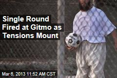 As Tensions Mount, Single Round Fired at Gitmo