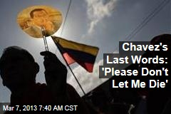 Chavez&amp;#39;s Last Words: &amp;#39;Please Don&amp;#39;t Let Me Die&amp;#39;
