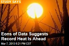 Eons of Data Suggests Record Heat Is Ahead