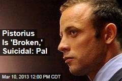 Pistorius Is 'Broken,' Suicidal: Pal