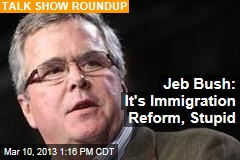 Jeb Bush: It&amp;#39;s Immigration Reform, Stupid