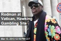 Rodman at Vatican, Hawking Gambling Site