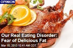 Our Real Eating Disorder: Fear of Delicious Fat