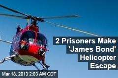 2 Prisoners Make &amp;#39;James Bond&amp;#39; Helicopter Escape