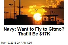 Navy: Want to Fly to Gitmo? That'll be $17K