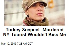 Turkey Suspect: Murdered NY Tourist Wouldn&amp;#39;t Kiss Me