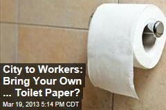 City to Workers: Bring Your Own ... Toilet Paper?