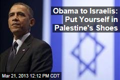 Obama to Israelis: Put Yourself in Palestine&amp;#39;s Shoes