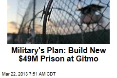 Military&amp;#39;s Plan: Build New $49M Prison at Gitmo