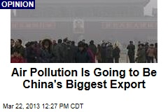 Air Pollution Is Going to Be China&amp;#39;s Biggest Export