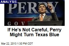 If He&amp;#39;s Not Careful, Perry Might Turn Texas Blue